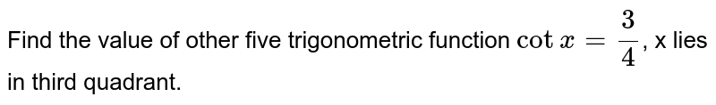 Find the value of  other five trigonometric function `cotx=3/4`, x lies in third  quadrant.
