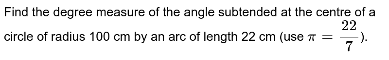 Find the degree measure of the  angle subtended at the centre of a circle of radius 100 cm by an arc of  length 22 cm (use `pi=(22)/7`).