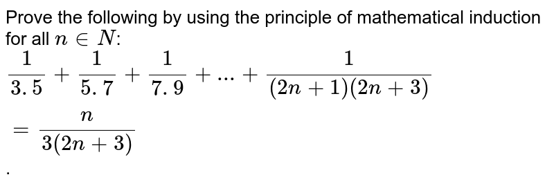 Prove the following by using the principle of  mathematical induction for all `n in  N`:`1/(3. 5)+1/(5. 7)+1/(7. 9)+...+1/((2n+1)(2n+3))=n/(3(2n+3))`.