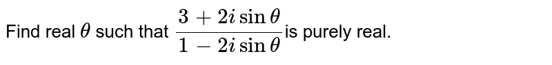 Find real `theta` such that `(3+2isintheta)/(1-2isintheta)`is purely  real.