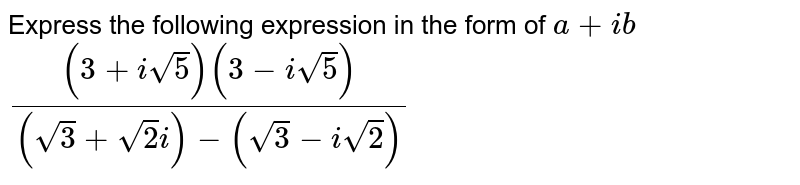 Express the following expression in the form of `a + i b``((3+isqrt(5))(3-isqrt(5)))/((sqrt(3)+sqrt(2)i)-(sqrt(3)-isqrt(2)))`