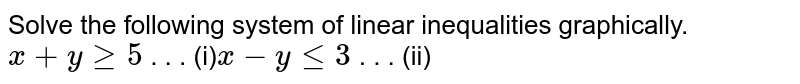 Solve the following system of linear inequalities graphically. `x+ygeq5`  . . . (i)`x-ylt=3`  . . . (ii)