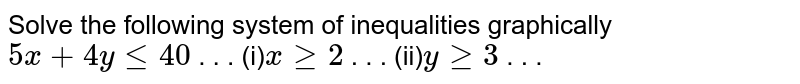 Solve the following system of inequalities graphically `5x+4ylt=40`  . . . (i)`xgeq2`  . . . (ii)`ygeq3`   .  . .