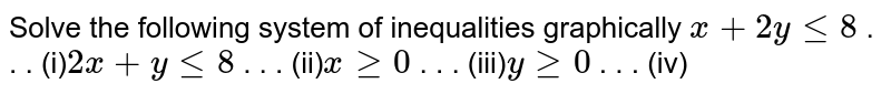 Solve the following system of inequalities graphically `x+2ylt=8` .  . . (i)`2x+ylt=8` .  . . (ii)`xgeq0` .  . . (iii)`ygeq0` .  . . (iv)