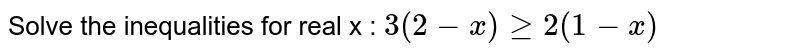 Solve the inequalities for real x : `3(2-x)geq2(1-x)`