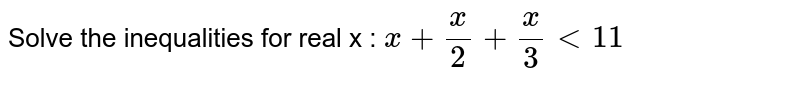 Solve the inequalities for real x : `x+x/2+x/3<11`