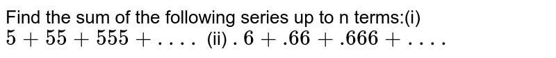 Find the sum of the following series up to n terms:(i) `5 + 55 + 555 + . . . . `  (ii) `. 6 +.66 +.666 +. . . . `