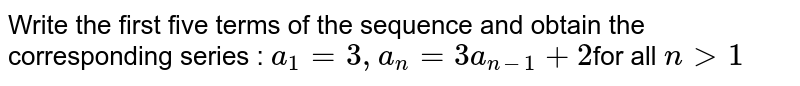 Write the first five terms of the sequence and obtain the  corresponding series : `a_1=3,a_n=3a_(n-1)+2`for all `n > 1`