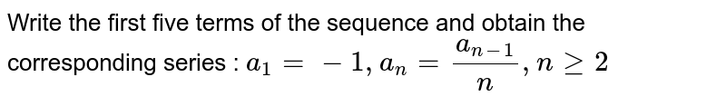 Write the first five terms of the sequence and obtain the  corresponding series : `a_1=-1,a_n=(a_(n-1))/n ,ngeq2`