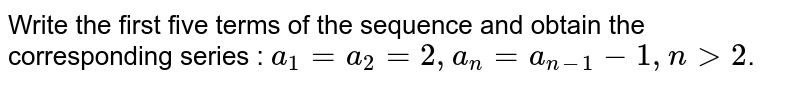Write the first five terms of the sequence and obtain the  corresponding series : `a_1=a_2=2,a_n=a_(n-1)-1,n >2`.