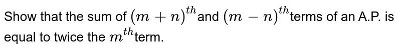Show that the sum of `(m+n)^(t h)`and `(m-n)^(t h)`terms  of an A.P. is equal to twice the `m^(t h)`term.