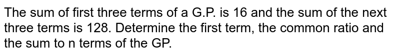 The sum of first  three terms of a G.P. is 16 and the sum of the next three terms is 128.  Determine the first term, the common ratio and the sum to n terms of the GP.