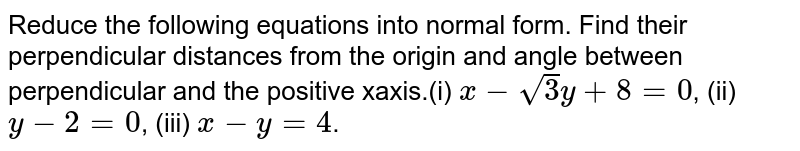 Reduce the following equations  into normal form. Find their perpendicular distances from the origin and  angle between perpendicular and the positive xaxis.(i) `x-sqrt(3)y+8=0`, (ii)  `y  -2= 0`, (iii) `x -y = 4`.