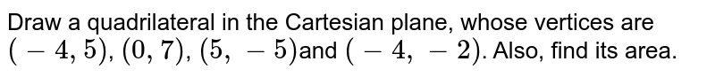 Draw a quadrilateral in the Cartesian plane, whose vertices  are `(- 4, 5)`, `(0, 7)`, `(5, -5)`and `( -4,- 2)`. Also, find its area.