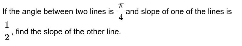 If the angle  between two lines is `pi/4`and slope of one of  the lines is `1/2`, find the slope  of the other line.