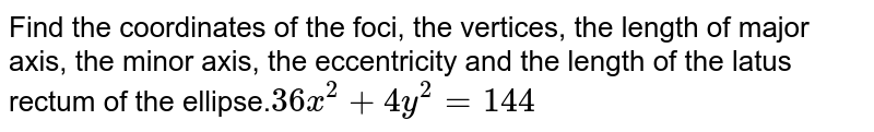 Find the coordinates of the foci, the vertices, the length of  major axis, the minor axis, the eccentricity and the length of the latus rectum  of the ellipse.`36 x^2+4y^2=144`