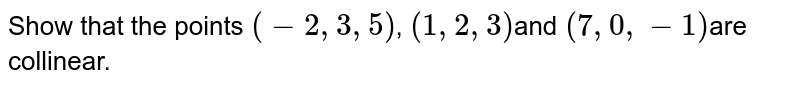 Show that the points `(-2, 3, 5)`, `(1, 2, 3)`and `(7, 0, -1)`are collinear.