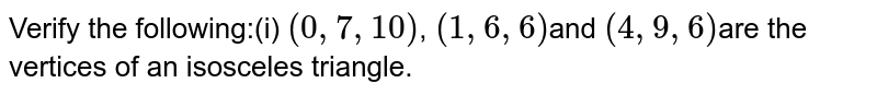 Verify the following:(i) `(0, 7,  10)`, `(1, 6, 6)`and `(4, 9, 6)`are the vertices of an isosceles triangle.