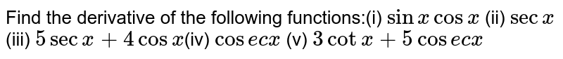 Find the derivative of the following functions:(i) `sin x cos x` (ii) `sec x` (iii) `5 sec x + 4 cos x`(iv) `cos e c x`  (v)  `3 cot x + 5 cos e c x`