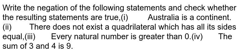 Write the negation of the following statements and check whether  the resulting statements are true,(i) Australia is a  continent.(ii) There does not exist  a quadrilateral which has all its sides equal,(iii) Every natural  number is greater than 0.(iv) The sum of 3 and 4  is 9.