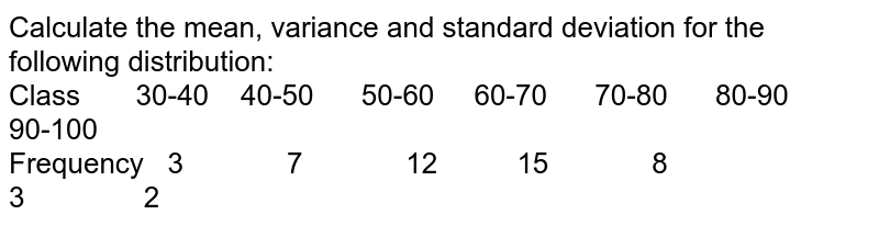 Calculate the mean, variance and standard deviation for the  following distribution:<br>Class  30-40  40-50 50-6060-70 70-80 80-90 90-100<br>Frequency  3 7 12 15 8 3 2