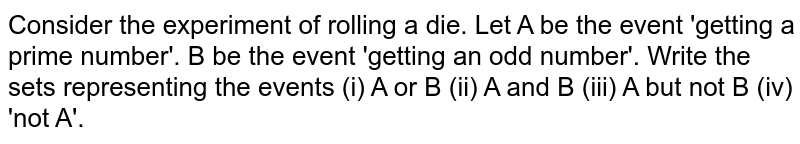 Consider the experiment of rolling a die. Let A be the event  'getting a prime number'. B be the event 'getting an odd number'. Write the  sets representing the events (i) A or B (ii) A and B (iii) A but not B (iv)  'not A'.