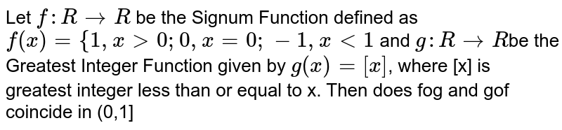 Let `f: R->R` be the Signum Function defined as `f(x)={1,x >0;  0,x=0; -1,x<1` and `g: R-> R`be the Greatest Integer Function given by `g(x) = [x]`, where [x] is greatest integer  less than or equal to x. Then does fog and gof coincide in (0,1]