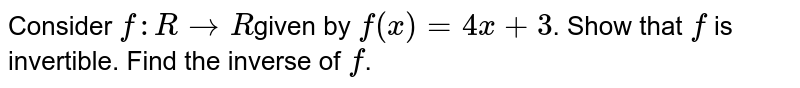 Consider `f: R->R`given by `f(x) = 4x + 3`. Show that `f` is invertible. Find the inverse of `f`.