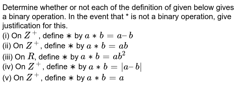 Determine whether or not each of the definition of  given below gives a binary operation. In the event that * is not a binary  operation, give justification for this. <br>(i) On `Z^+`, define ∗ by `a ∗ b = a – b` <br>(ii) On `Z^+`, define ∗ by `a ∗ b = ab` <br>(iii) On `R`, define ∗ by `a ∗ b = ab^2`<br> (iv) On `Z^+`, define ∗ by `a ∗ b =  a – b ` <br>(v) On `Z^+`, define ∗ by `a ∗ b = a `
