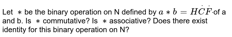 Let `**`be the binary  operation on N defined by `a ** b = HdotCdotFdot`of a and b.  Is `**`commutative?  Is `**`associative?  Does there exist identity for this binary operation on N?