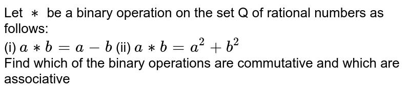 Let `**` be a binary operation on the set Q of rational numbers as follows:<br>  (i) `a**b=a-b ` (ii) `a**b=a^2+b^2` <br>Find which of the binary operations are commutative and which are associative