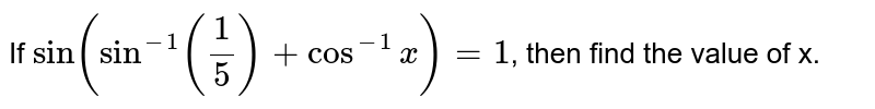 If `sin(sin^(-1)(1/5)+cos^(-1)x)=1`, then find the value of x.