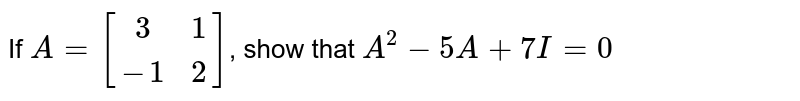 If `A=[[3, 1],[-1, 2]]`, show that `A^2-5A+7I=0`