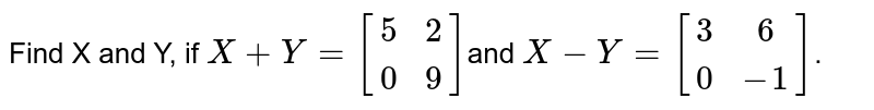 Find X and Y, if `X+Y=[[5, 2],[ 0, 9]]`and `X-Y=[[3, 6],[ 0,-1]]`.