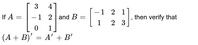 If `A=[[3,4],[ -1,2],[0, 1]]`and `B=[[-1, 2, 1],[1,2, 3]]`, then verify that  `(A+B)^(prime)=A^(prime)+B^(prime)`