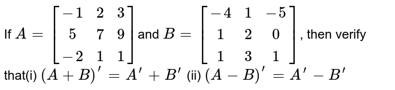 If `A=[[-1 ,2, 3],[ 5 ,7, 9],[-2 ,1, 1]]`and `B=[[-4, 1,-5],[ 1, 2,0 ],[1, 3, 1]]`, then verify that(i) `(A+B)^(prime)=A^(prime)+B^(prime)` (ii)  `(A-B)^(prime)=A^(prime)-B^(prime)`