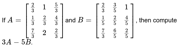 If `A=[[2/3, 1, 5/3],[ 1/3, 2/3, 4/3] ,[7/3, 2, 2/3]]`and `B=[[2/3, 3/5, 1],[ 1/5, 2/5, 4/5],[ 7/3, 6/5, 2/5]]`, then compute `3A - 5B`.