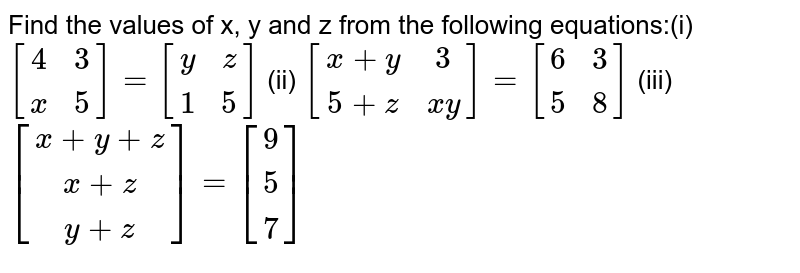 Find the values of x, y and z from the following  equations:(i) `[[4, 3],[x,5]]=[[y, z],[1, 5]]` (ii)  `[[x+y,3],[ 5+z, x y]]=[[6, 2],[ 5 ,8]]` (iii)  `[[x+y+z],[ x+z],[ y+z]]=[[9],[ 5],[ 7]]`