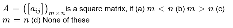 `A =([a_(i j)])_(mxxn)`is a  square matrix, if (a) `m < n` (b) `m > n` (c) `m =n` (d) None of these