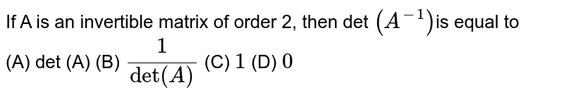 If A is an invertible matrix of order 2, then det `(A^(-1))`is  equal to<br>(A)  det (A) (B) `1/(det(A)` (C)  `1` (D) `0`