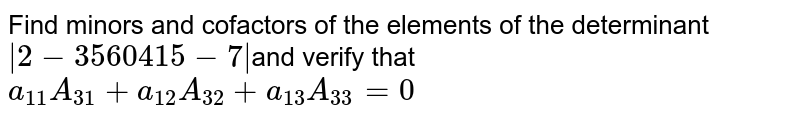 Find minors and cofactors of the elements of the  determinant`|2-3 5 6 0 4 1 5-7|`and  verify that `a_(11)A_(31)+a_(12)A_(32)+a_(13)A_(33)=0`