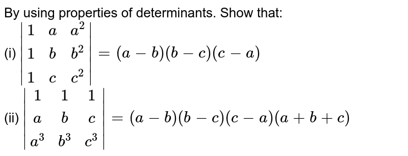 By using properties of determinants. Show that:<br> (i)  ` [1,a, a^2],[ 1,b,b^2],[ 1,c,c^2] =(a-b)(b-c)(c-a)`<br>(ii) ` [1, 1, 1],[a, b, c],[ a^3,b^3,c^3] =(a-b)(b-c)(c-a)(a+b+c)`