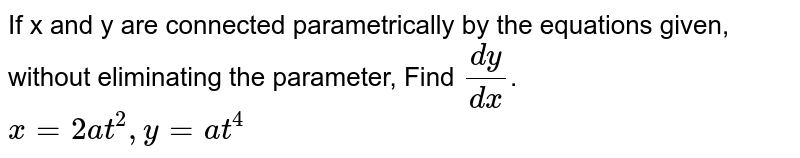 If x and y are connected parametrically by the  equations given, without eliminating the parameter, Find `(dy)/(dx)`.<br>`x=2a t^2, y=a t^4`