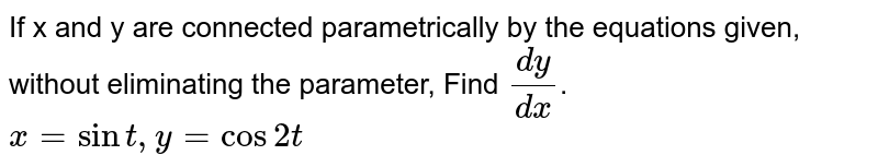 If x and y are connected parametrically by the  equations given, without eliminating the parameter, Find `(dy)/(dx)`.<br>`x=sint , y=cos2t`