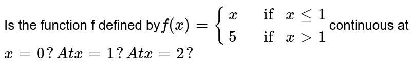 Is the  function f defined by`f(x)={{:(x , ifxlt=1),( 5, ifx >1):}`continuous at `x = 0? A t x = 1? A t x = 2?`