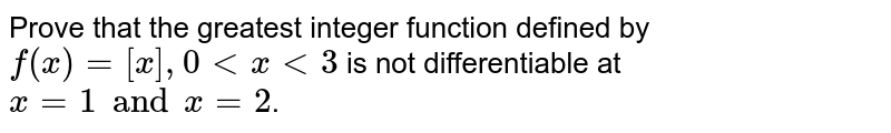 Prove that the greatest integer function defined by `f(x) = [x], 0 < x < 3` is not differentiable at `x = 1 and x = 2`.