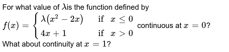 For what value of `lambda`is the  function defined by `f(x)={{:(lambda(x^2-2x), ifxlt=0),( 4x+1, ifx >0):}` continuous at `x = 0`? What about  continuity at `x = 1`?