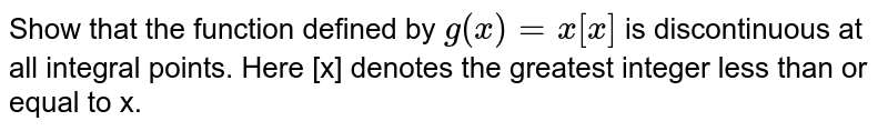 Show that the function defined by `g (x) = x  [x]` is  discontinuous at all integral points. Here [x] denotes the greatest integer  less than or equal to x.