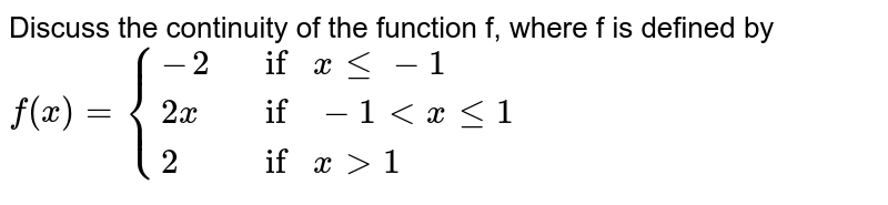 Discuss the continuity of the function f, where f is  defined by`f(x)={{:(-2, ifxlt=-1),( 2x , if-1 < x lt= 1),( 2, ifx >1):}`