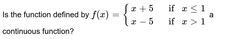 Is the function defined by `f(x)={{:(x+5, ifxlt=1),(x-5, ifx >1):}` a  continuous function?